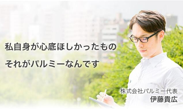 私自身が心底ほしかったもの それがパルミーなんです 株式会社パルミ−代表 伊藤貴広